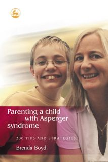 Parenting a Child with Asperger Syndrome: 200 Tips & Strategies